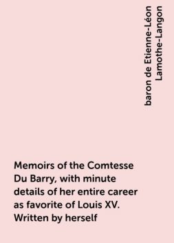 Memoirs of the Comtesse Du Barry, with minute details of her entire career as favorite of Louis XV. Written by herself, baron de Etienne-Léon Lamothe-Langon