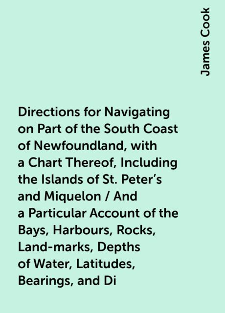 Directions for Navigating on Part of the South Coast of Newfoundland, with a Chart Thereof, Including the Islands of St. Peter's and Miquelon / And a Particular Account of the Bays, Harbours, Rocks, Land-marks, Depths of Water, Latitudes, Bearings, and Di, James Cook