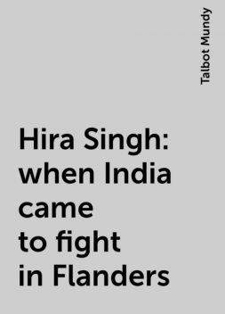 Hira Singh : when India came to fight in Flanders, Talbot Mundy