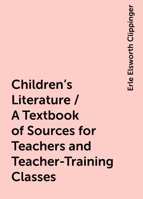 Children's Literature / A Textbook of Sources for Teachers and Teacher-Training Classes, Erle Elsworth Clippinger