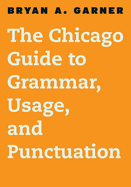 The Chicago Guide to Grammar, Usage, and Punctuation, Bryan A. Garner
