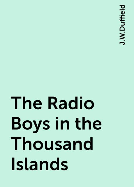 The Radio Boys in the Thousand Islands, J.W.Duffield