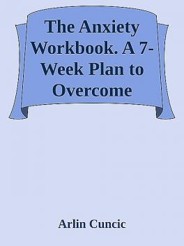 The Anxiety Workbook. A 7-Week Plan to Overcome Anxiety, Stop Worrying, and End Panic \( PDFDrive.com \).epub, Arlin Cuncic