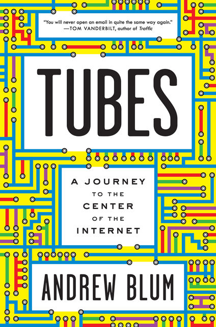 Tubes: A Journey to the Center of the Internet, Blum Andrew