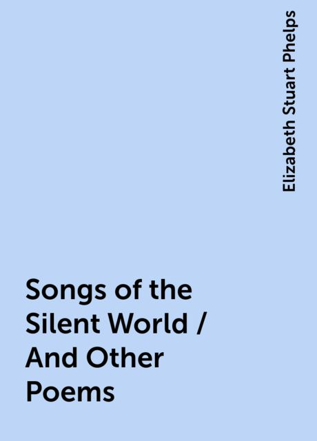 Songs of the Silent World / And Other Poems, Elizabeth Stuart Phelps