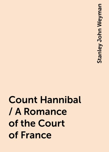 Count Hannibal / A Romance of the Court of France, Stanley John Weyman