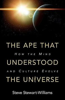 The Ape that Understood the Universe: How the Mind and Culture Evolve, Steve Stewart-Williams