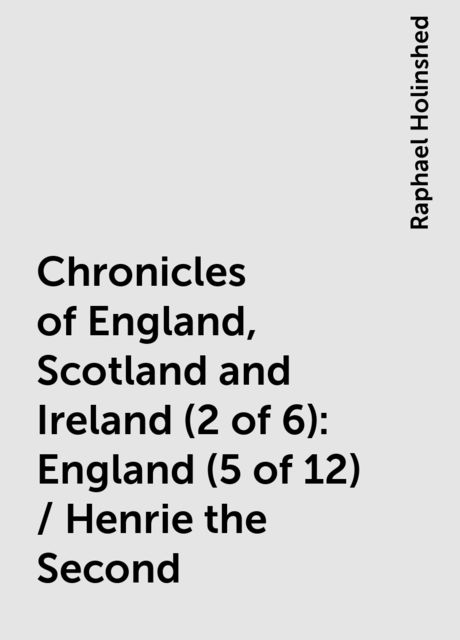 Chronicles of England, Scotland and Ireland (2 of 6): England (5 of 12) / Henrie the Second, Raphael Holinshed