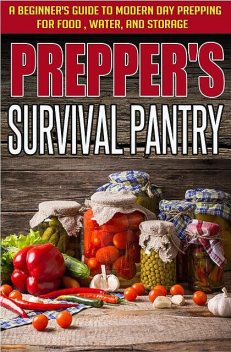 Prepper's Survival Pantry: A Beginner's Guide to Modern Day Prepping For Food, Water, And Storage, Evelyn Scott, Old Natural Ways