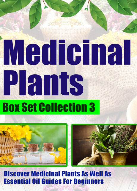 Medicinal Plants: Box Set Collection 3: Discover Medicinal Plants As Well As Essential Oil Guides For Beginners, Old Natural Ways