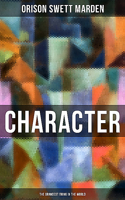 Character – The Grandest Thing in the World, Orison Swett Marden