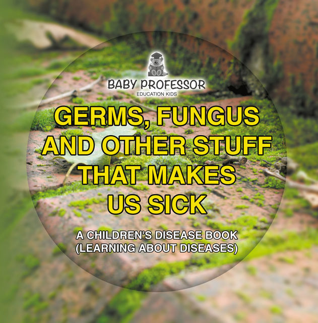 Germs, Fungus and Other Stuff That Makes Us Sick | A Children's Disease Book (Learning about Diseases), Baby Professor