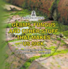 Germs, Fungus and Other Stuff That Makes Us Sick   A Children's Disease Book (Learning about Diseases), Baby Professor