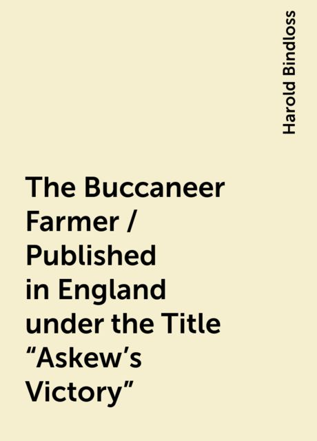 """The Buccaneer Farmer / Published in England under the Title """"Askew's Victory"""", Harold Bindloss"""