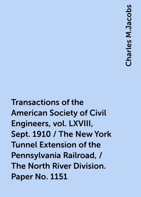 Transactions of the American Society of Civil Engineers, vol. LXVIII, Sept. 1910 / The New York Tunnel Extension of the Pennsylvania Railroad, / The North River Division. Paper No. 1151, Charles M.Jacobs