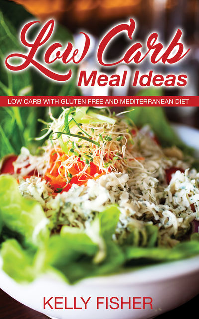 Low Carb Meal Ideas: Low Carb with Gluten Free and Mediterranean Diet, Kelly Fisher