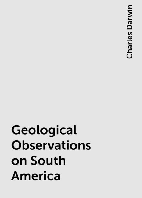 Geological Observations on South America, Charles Darwin
