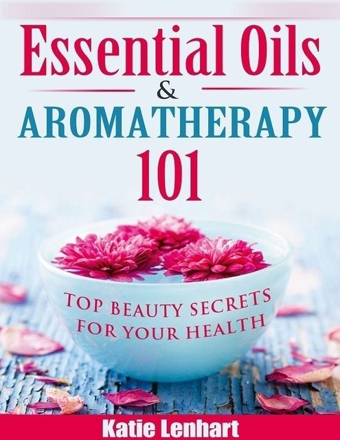 Essential Oils & Aromatherapy 101: Top Beauty Secrets for Your Health, Katie Lenhart