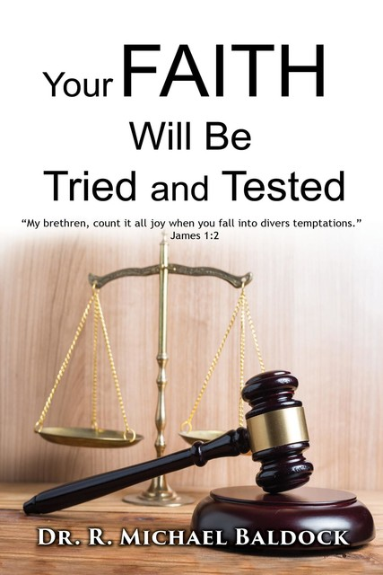 """Your Faith Will Be Tried and Tested!: """"My brethren, count it all joy when you fall into divers temptations."""" – James 1, R. MICHAEL BALDOCK"""