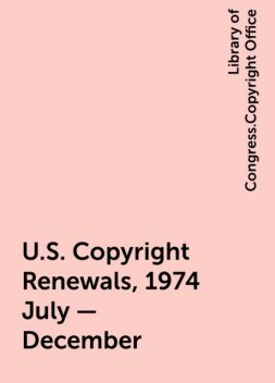 U.S. Copyright Renewals, 1974 July - December, Library of Congress.Copyright Office