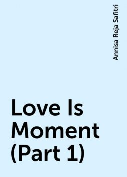 Love Is Moment (Part 1), Annisa Reja Safitri