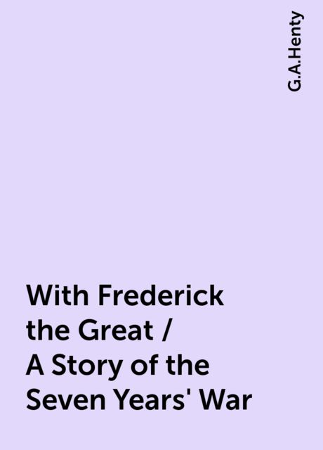 With Frederick the Great / A Story of the Seven Years' War, G.A.Henty