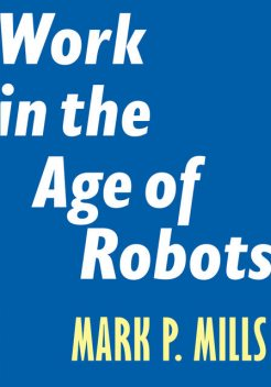 Work in the Age of Robots, Mark Mills