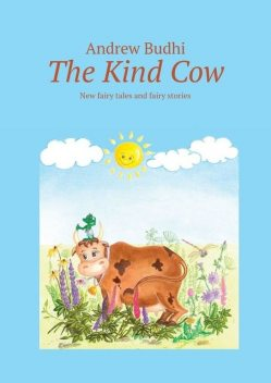 The Kind Cow. New fairy tales and fairy stories, Andrew Budhi