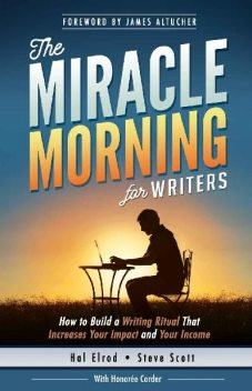 The Miracle Morning for Writers: How to Build a Writing Ritual That Increases Your Impact and Your Income (Before 8AM) (The Miracle Morning Book Series), Hal Elrod, S.J.Scott, Steve Scott, Honoree Corder