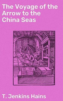 The Voyage of the Arrow to the China Seas, T.Jenkins Hains