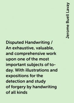 Disputed Handwriting / An exhaustive, valuable, and comprehensive work upon one of the most important subjects of to-day. With illustrations and expositions for the detection and study of forgery by handwriting of all kinds, Jerome Buell Lavay