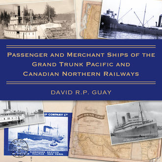 Passenger and Merchant Ships of the Grand Trunk Pacific and Canadian Northern Railways, David R.P. Guay
