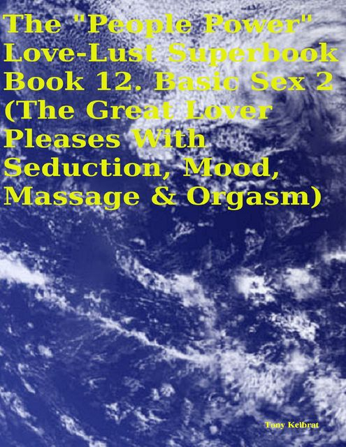 "The ""People Power"" Love – Lust Superbook: Book 12. Basic Sex 2 (the Great Lover Pleases With Seduction, Mood, Massage & Orgasm), Tony Kelbrat"