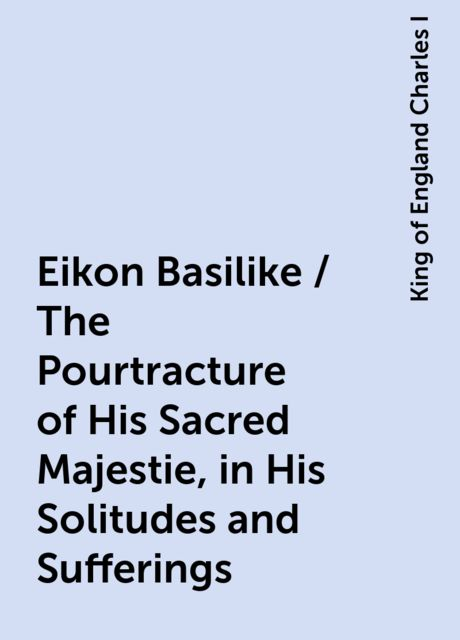 Eikon Basilike / The Pourtracture of His Sacred Majestie, in His Solitudes and Sufferings, King of England Charles I