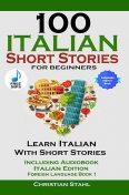 100 Italian Short Stories for Beginners Learn Italian with Stories Including Audiobook, Christian Stahl
