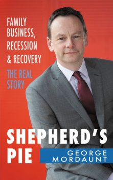 Shepherd's Pie: Family Business, Recession & Recovery. The Real Story, George Mordaunt