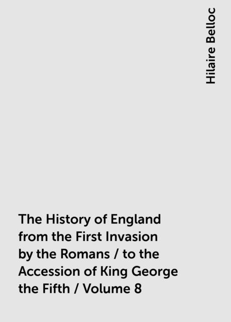 The History of England from the First Invasion by the Romans / to the Accession of King George the Fifth / Volume 8, Hilaire Belloc