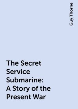 The Secret Service Submarine: A Story of the Present War, Guy Thorne