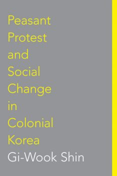 Peasant Protest and Social Change in Colonial Korea, #45, Gi, Wook Shin