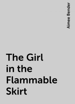 The Girl in the Flammable Skirt, Aimee Bender