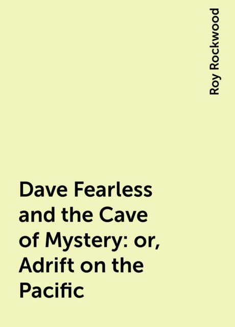 Dave Fearless and the Cave of Mystery: or, Adrift on the Pacific, Roy Rockwood
