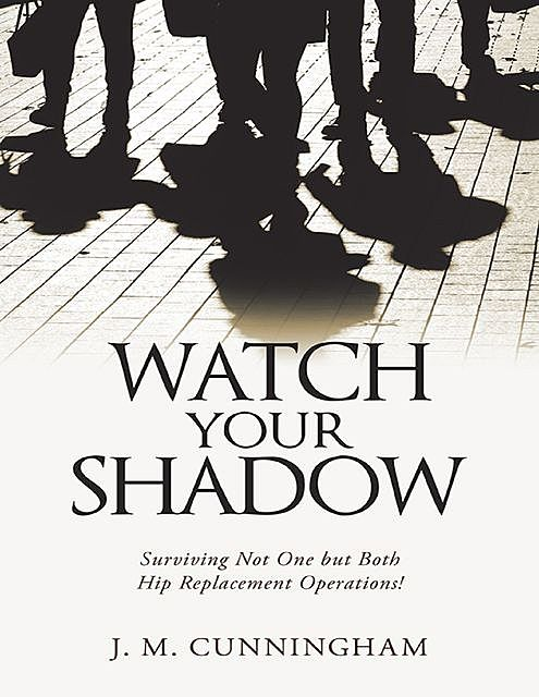 Watch Your Shadow: Surviving Not One But Both Hip Replacement Operations, J.M. Cunningham