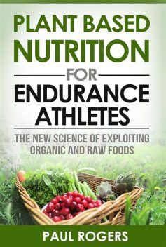 Plant Based Nutrition for Endurance Athletes: The New Science of Exploiting Organic and Raw Foods, Paul Rogers