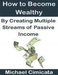 How to Become Wealthy By Creating Multiple Streams of Passive Income, Michael Cimicata
