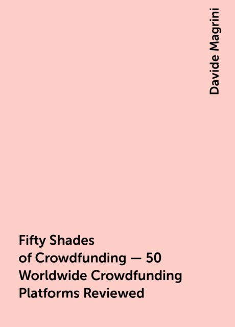 Fifty Shades of Crowdfunding – 50 Worldwide Crowdfunding Platforms Reviewed, Davide Magrini