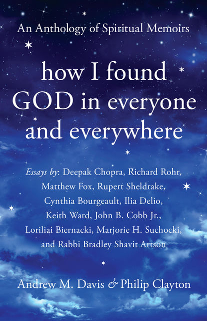 How I Found God in Everyone and Everywhere, Rupert Sheldrake, Deepak Chopra, Matthew Fox, Ilia Delio, Richard Rohr, Keith Ward, Rabbi Bradley Shavit Artson, John B. Cobb Jr., Cynthia Bourgeault, Loriliai Biernacki, Marjorie H. Suchocki