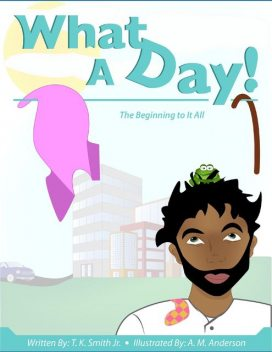 What a Day!: The Beginning to It All, J.R., T.K.Smith