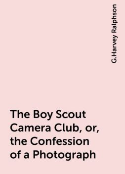 The Boy Scout Camera Club, or, the Confession of a Photograph, G.Harvey Ralphson