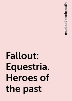 Fallout:Equestria. Heroes of the past, musical sociopath