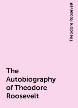 The Autobiography of Theodore Roosevelt, Theodore Roosevelt